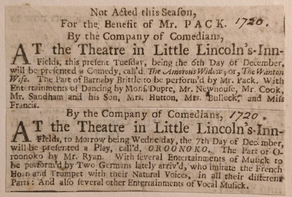 Alt Text:  [1720] Not Acted this Season, For the Benefit of Mr. Pack. By the Company of Comedians, At the Theatre in Little Lincoln's-Inn-Fields, this present Tuesday, being the 6th Day of December, will be presented a Comedy, call'd The Amorous Widow; or, The Wanton Wife. The part of Barnaby Brittle to be perform'd by Mr. Pac. With Entertainments of Dancing by Mons. Dupre, Mr. Newhouse, Mr. Cook, Mr. Sandham and his Son, Mrs. Hutton, Mrs. Bullock, and Miss Francis.   [1720] By the Company of Comedians, At the Theatre in Little Lincoln's-Inn-Fields, to Morrow being Wednesday, the 7th Day of December, will be presented a Play, call'd OROONOKO. The Part of Oroonoko by Mr. Ryan. With several Entertainments of Musick to be performe'd by Two Germans lately arriv'd, who imitate the French Horn and Trumpet with their Natural Voices, in all their different Parts: And also several other Entertainments of Vocal Musick.